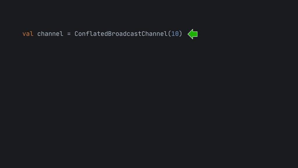 val channel = ConflatedBroadcastChannel(10)
