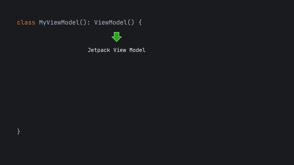 class MyViewModel(): ViewModel() {  } Jetpack V...