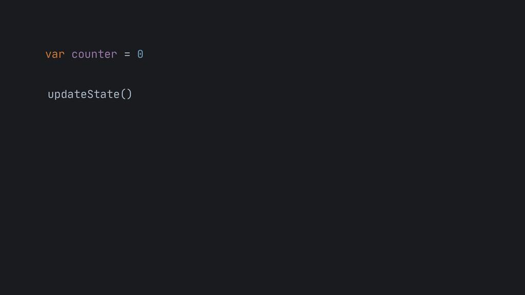 var counter = 0 updateState()