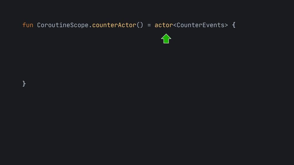 fun CoroutineScope.counterActor() = actor<Count...