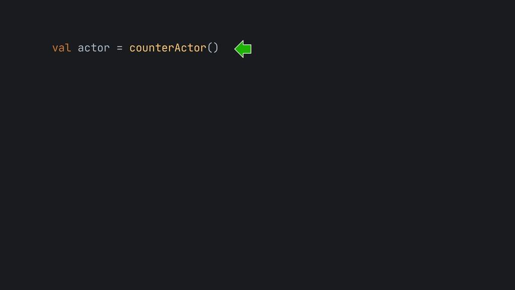 val actor = counterActor()