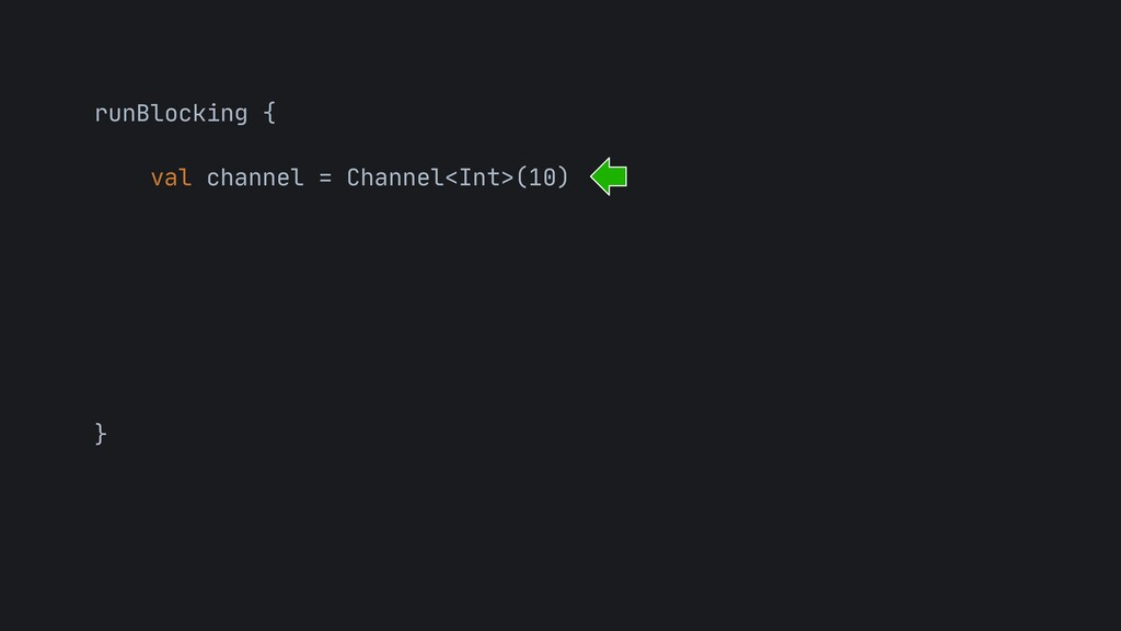runBlocking {  val channel = Channel<Int>(10) ...