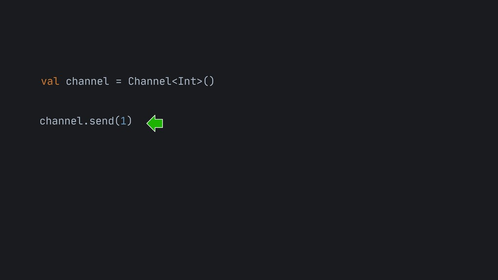 val channel = Channel<Int>() channel.send(1)