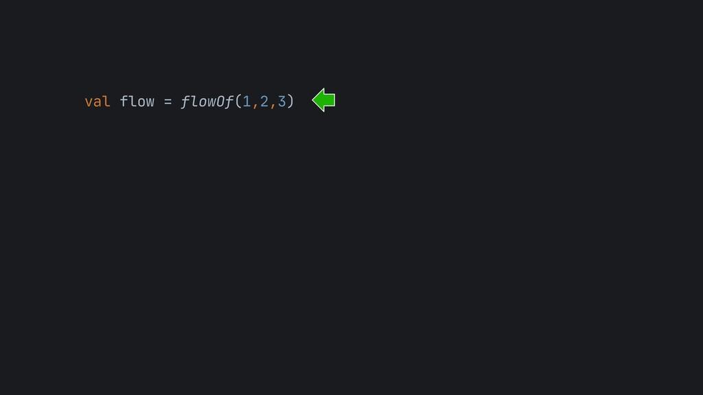 val flow = flowOf(1,2,3)