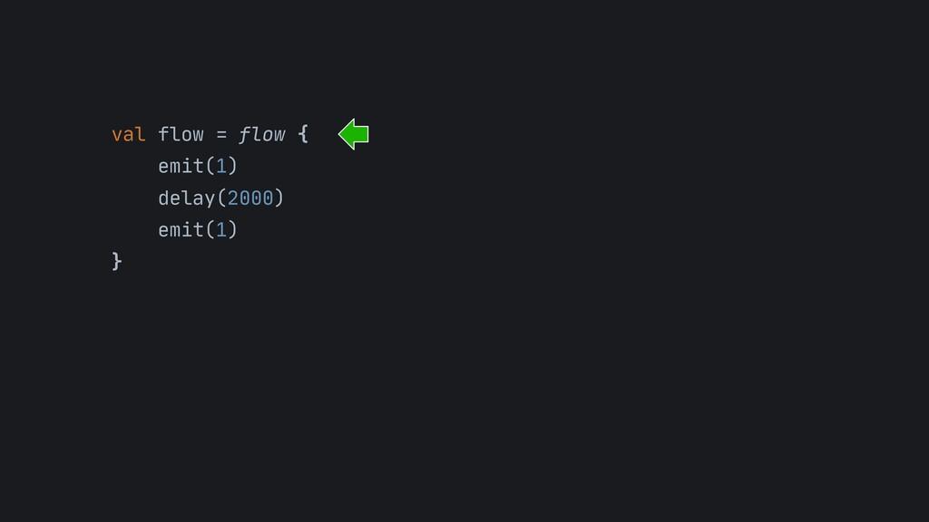 val flow = flow {   emit(1)  delay(2000)  emit(...