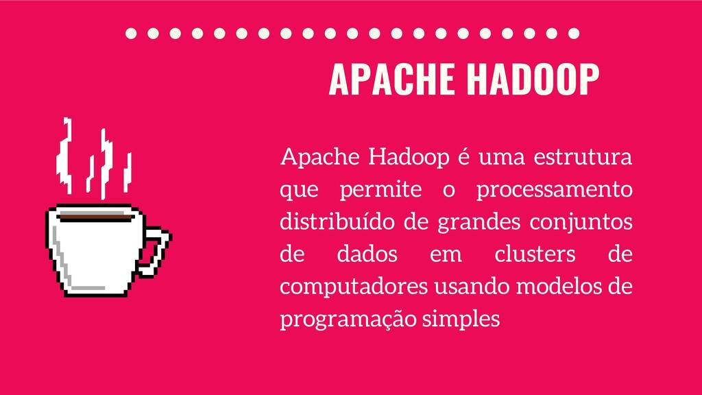 APACHE HADOOP Apache Hadoop é uma estrutura que...