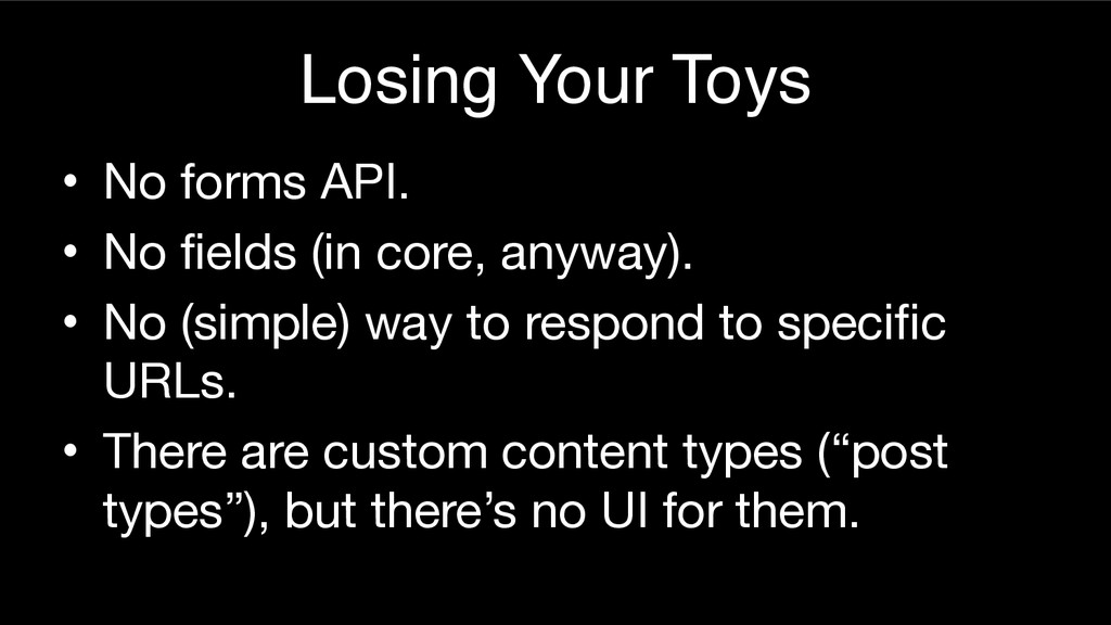 Losing Your Toys • No forms API.  • No fields (...