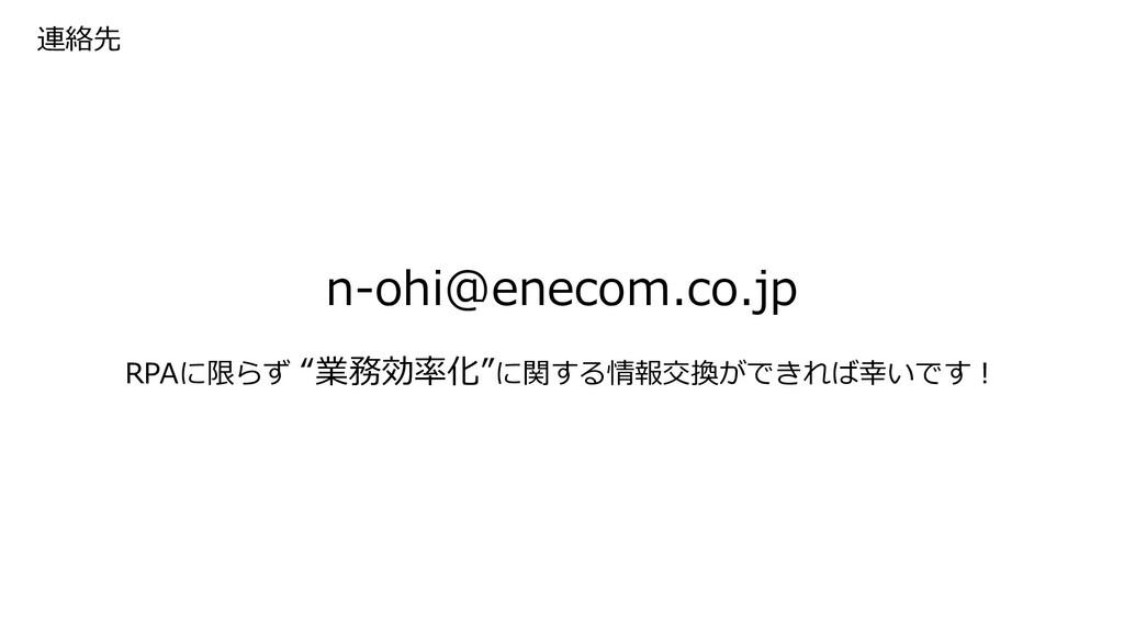 """連絡先 n-ohi@enecom.co.jp RPAに限らず """"業務効率化""""に関する情報交換が..."""
