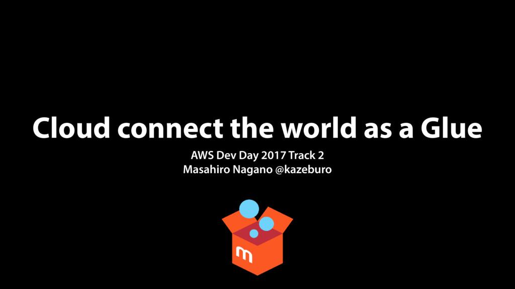 Cloud connect the world as a Glue AWS Dev Day 2...