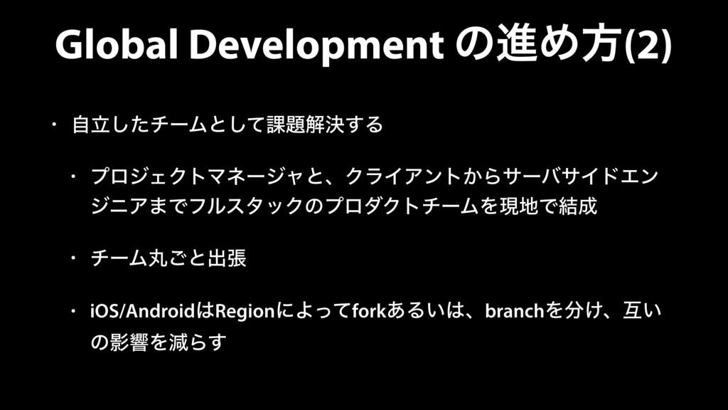 Global Development ͷਐΊํ(2) • ཱࣗͨ͠νʔϜͱͯ͠՝ղܾ͢Δ •...