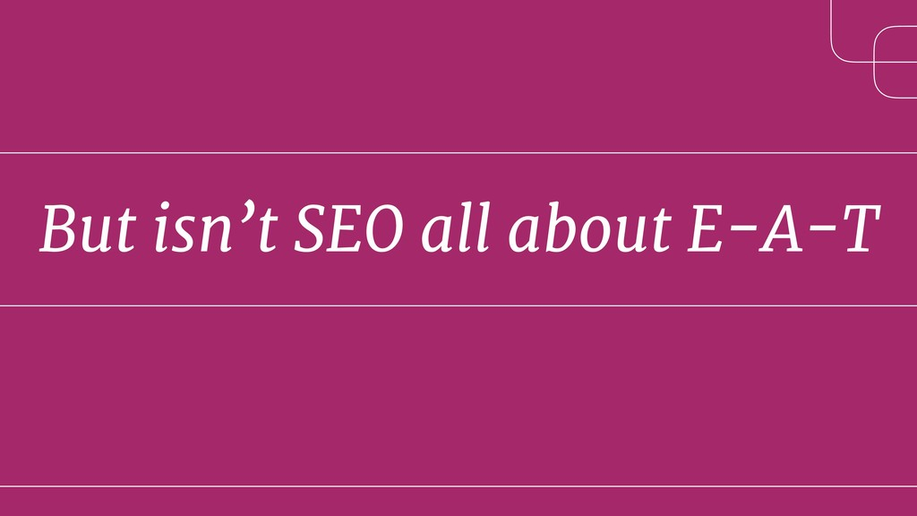 But isn't SEO all about E-A-T