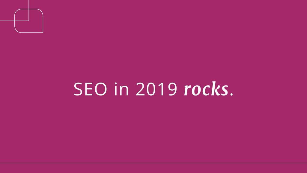 SEO in 2019 rocks.