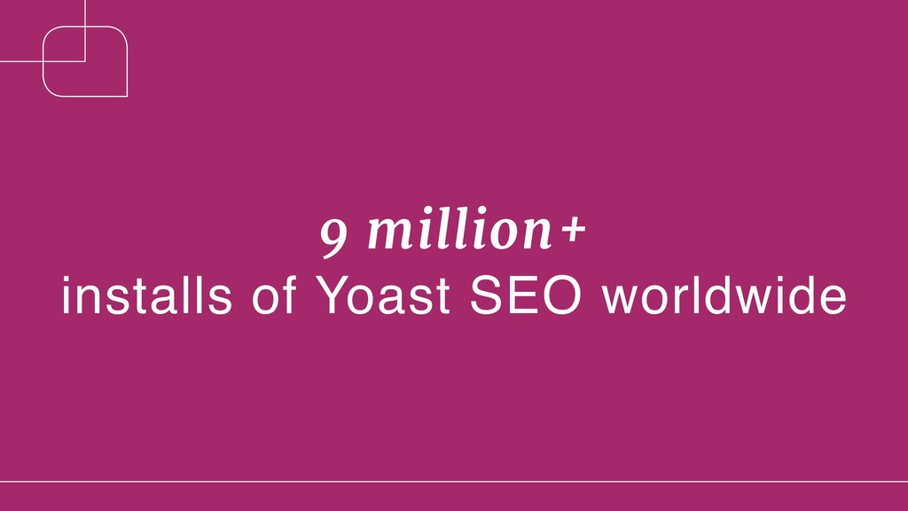 9 million+  installs of Yoast SEO worldwide