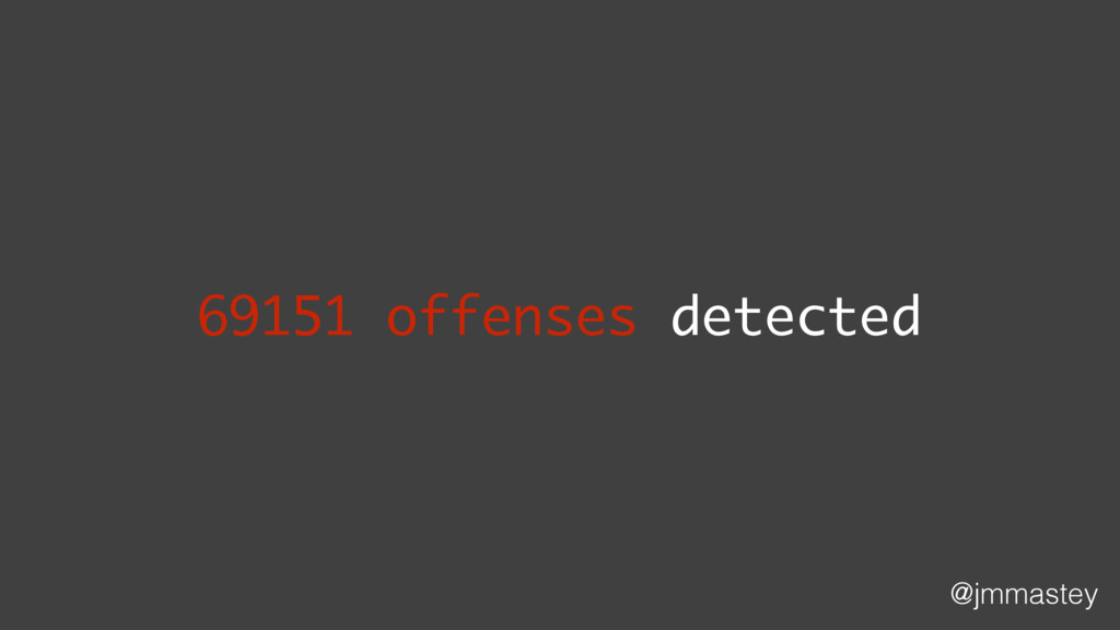 @jmmastey 69151 offenses detected