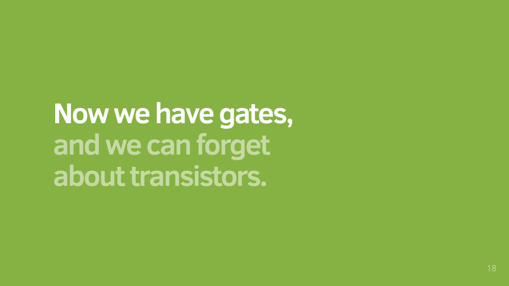 Now we have gates, and we can forget about tran...