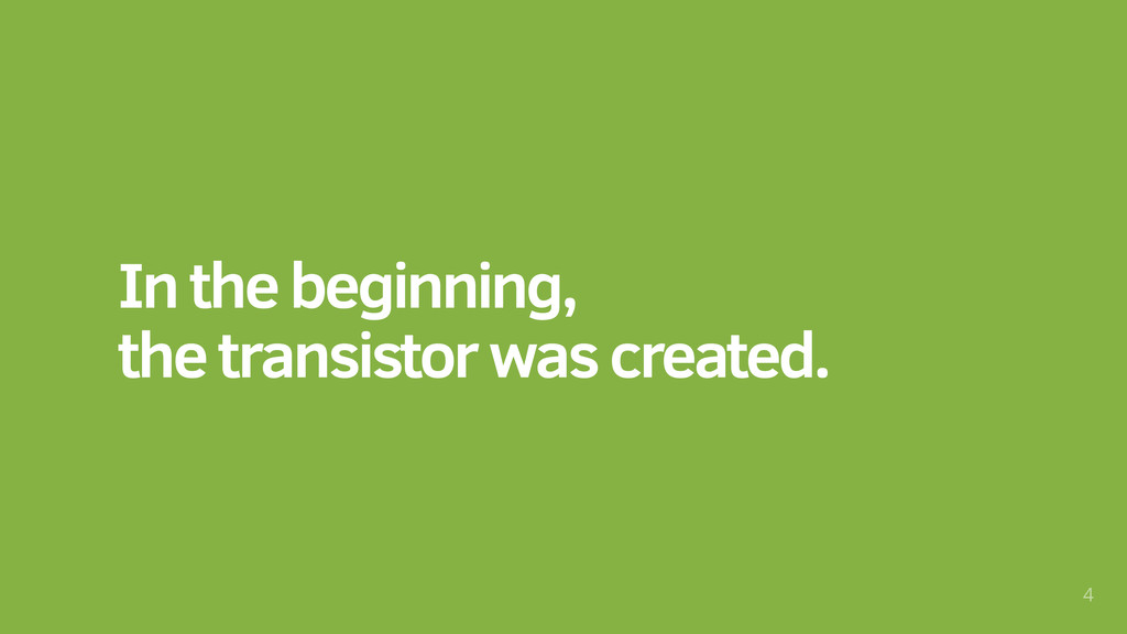 In the beginning, the transistor was created. 4