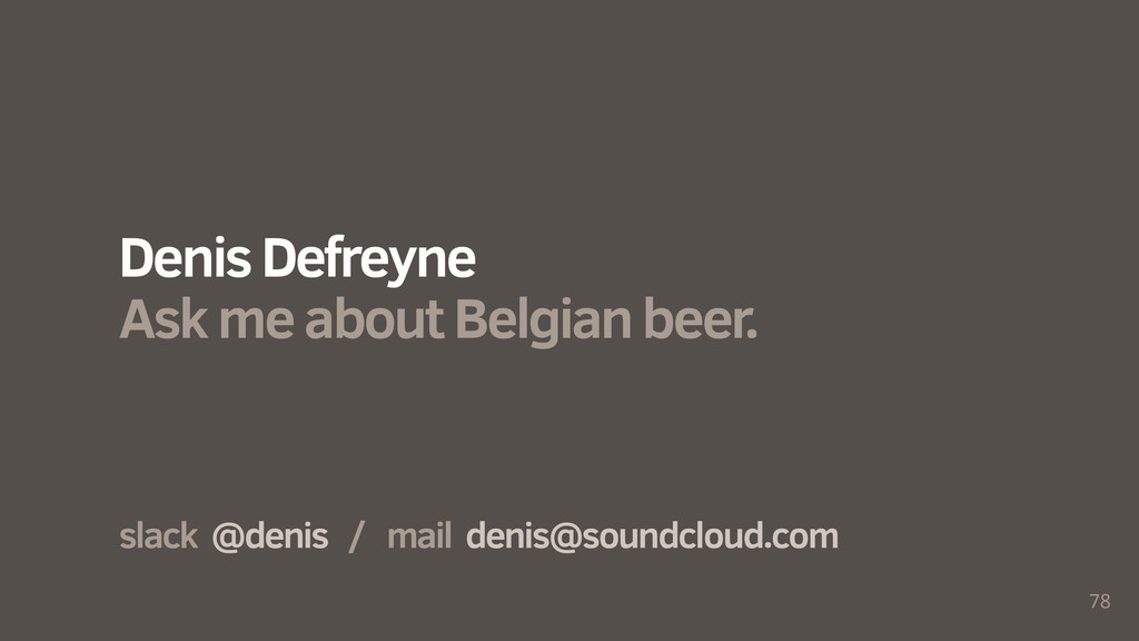 78 slack @denis / mail denis@soundcloud.com Den...