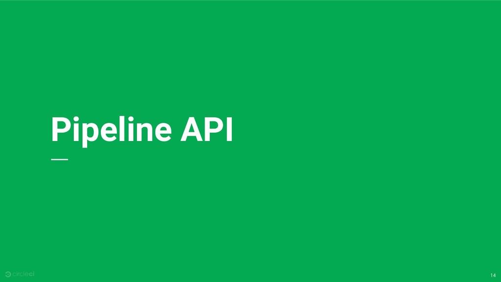14 Pipeline API
