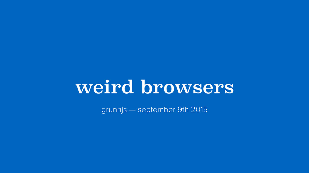 ?weird browsers? grunnjs — september 9th 2015