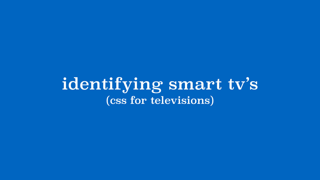 identifying smart tv's (css for televisions)