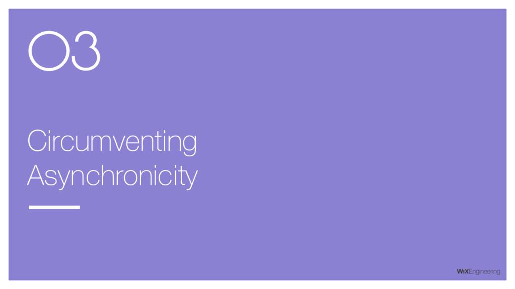 Circumventing Asynchronicity 03