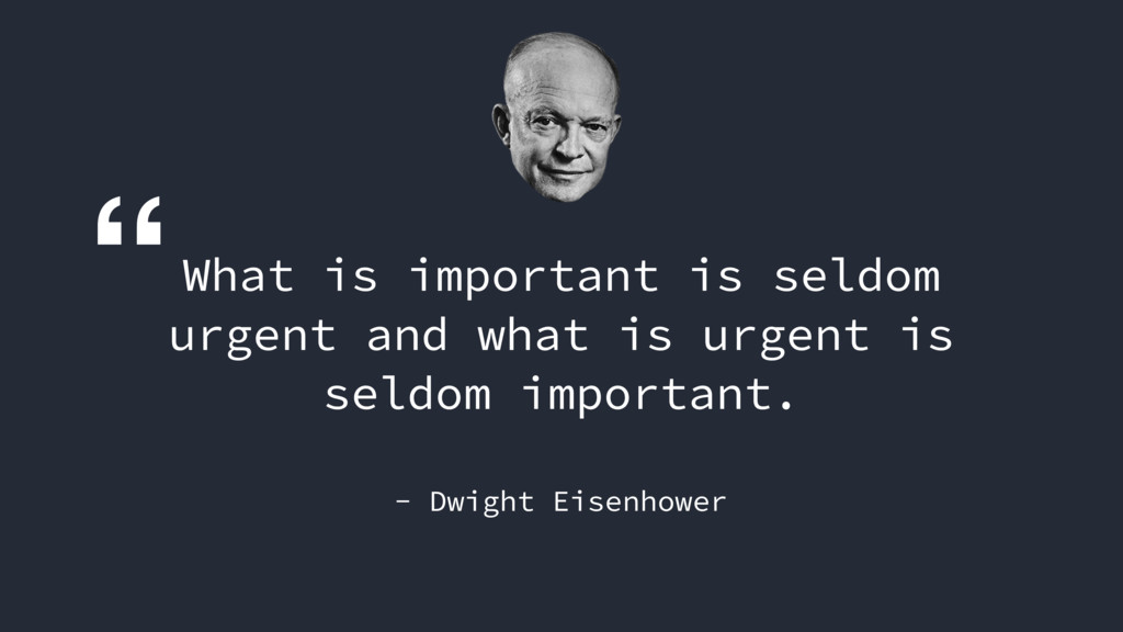 """What is important is seldom urgent and what is..."