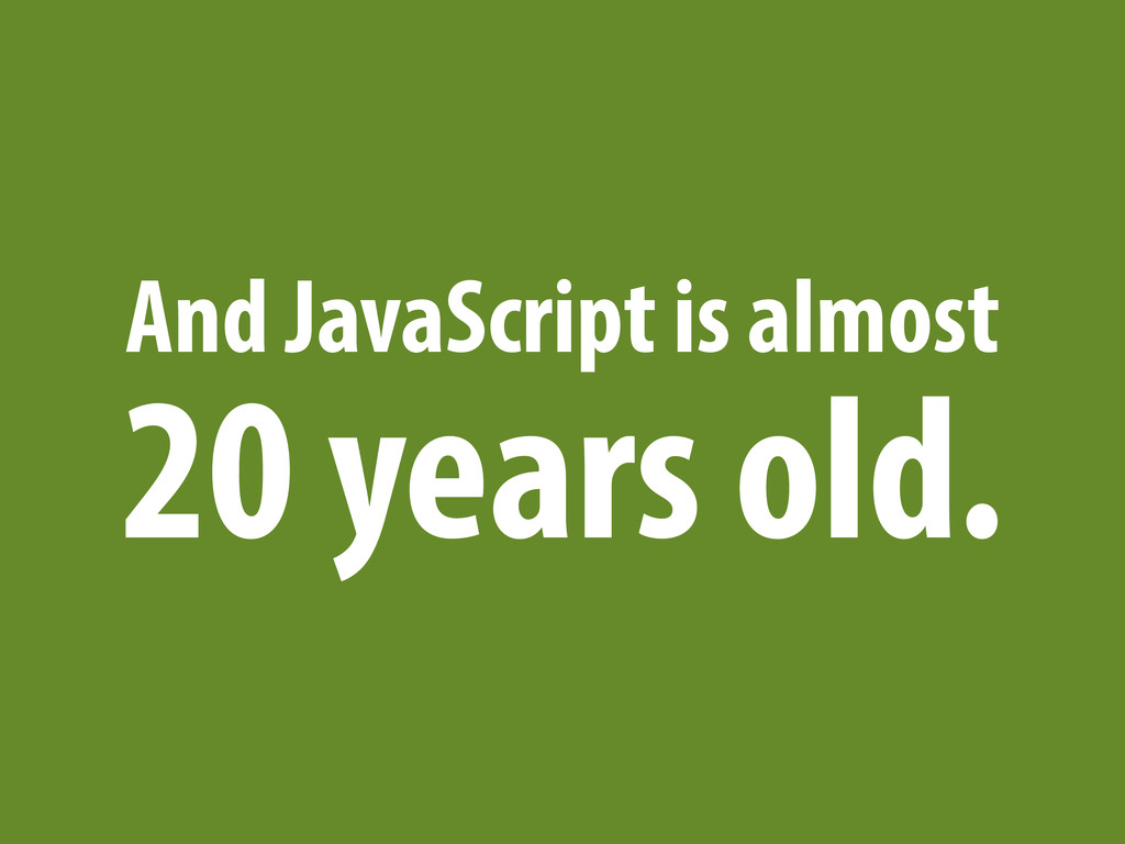 And JavaScript is almost 20 years old.