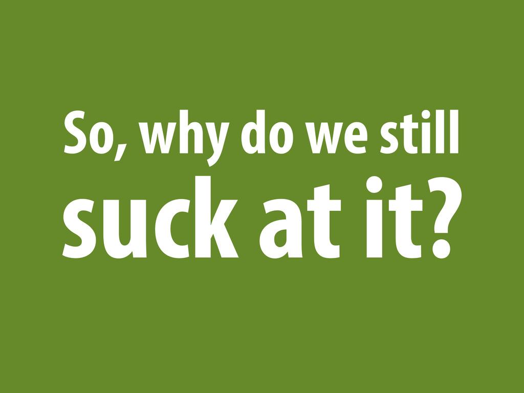 So, why do we still suck at it?