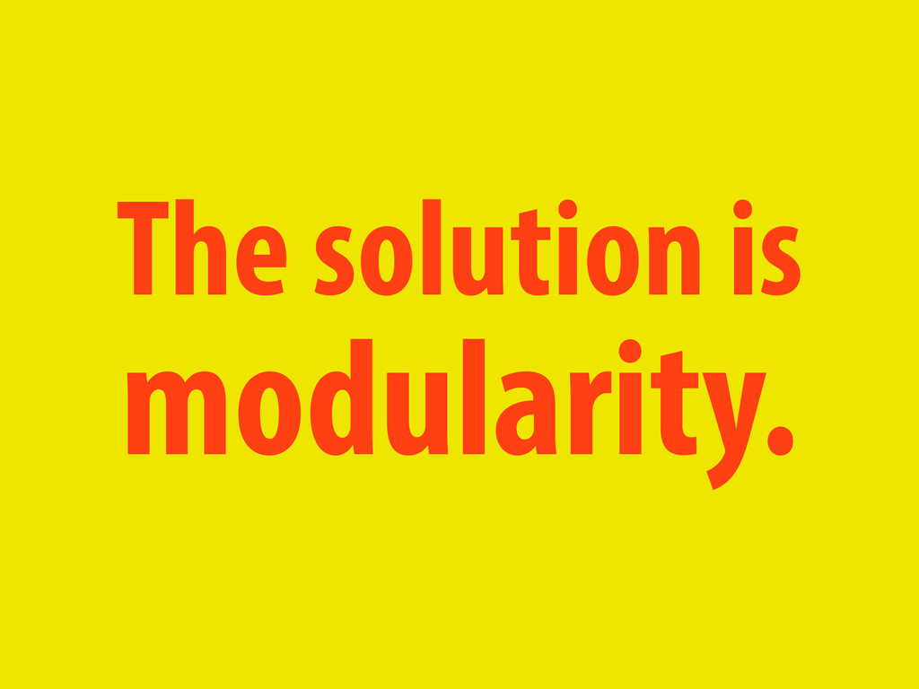 The solution is modularity.
