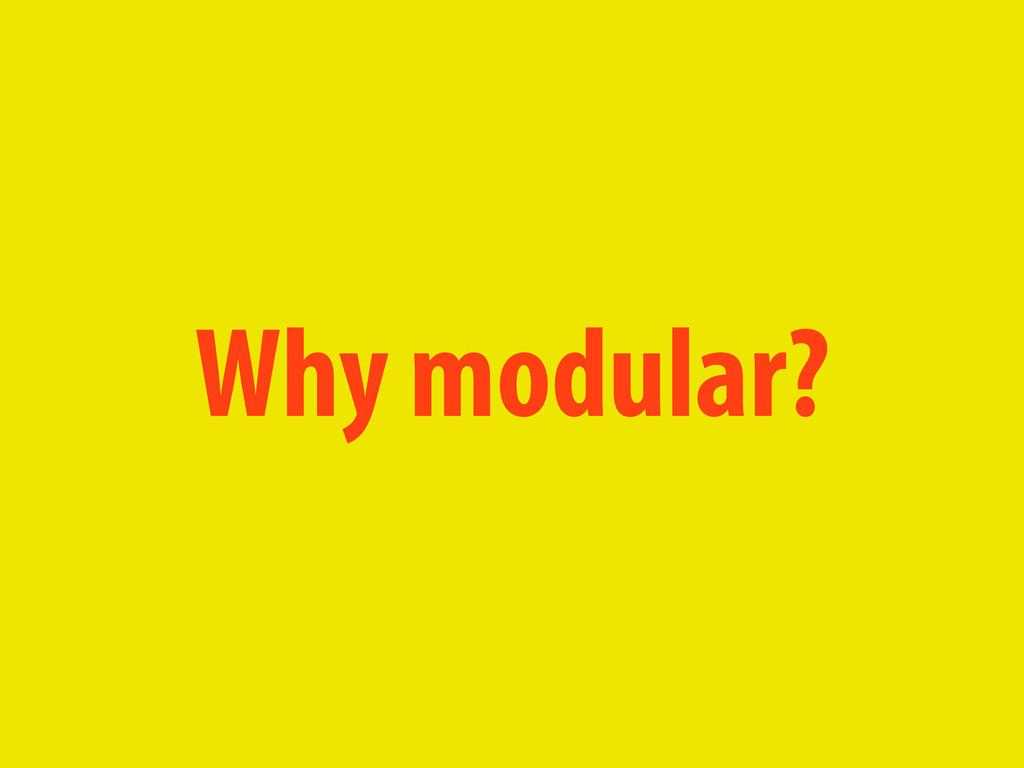 Why modular?