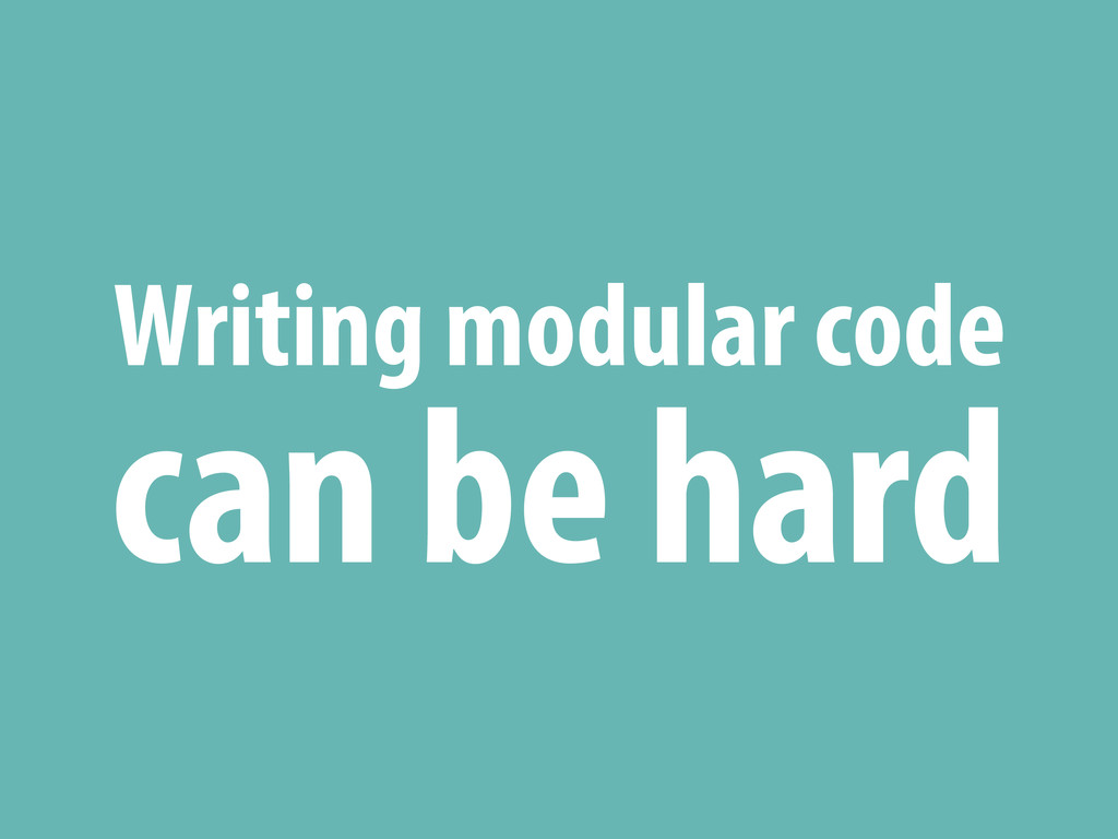 Writing modular code can be hard