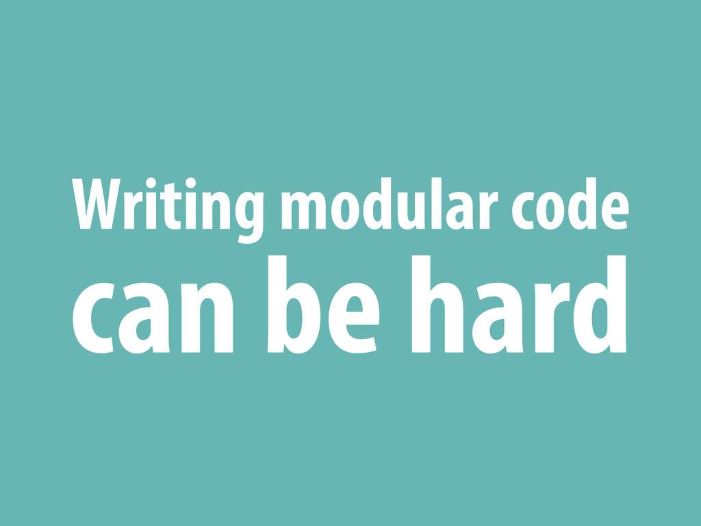 Writing modular code can be hard
