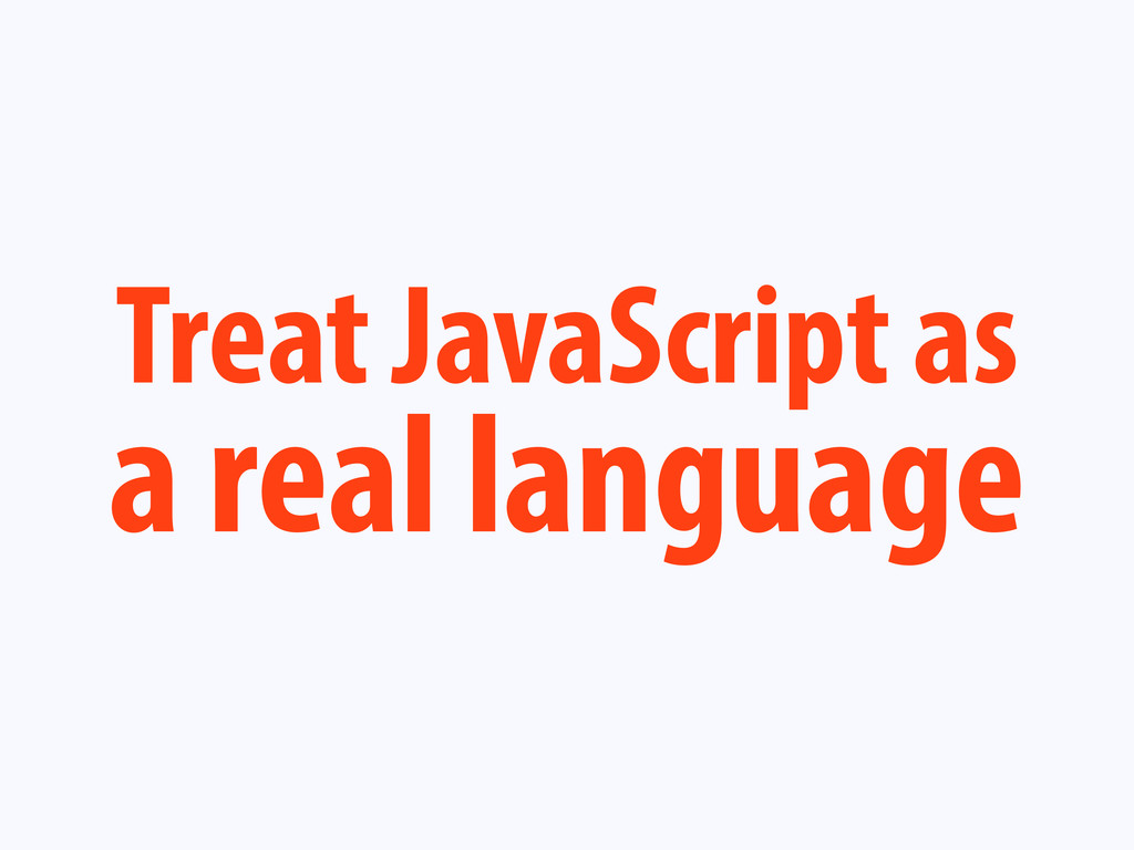 Treat JavaScript as a real language