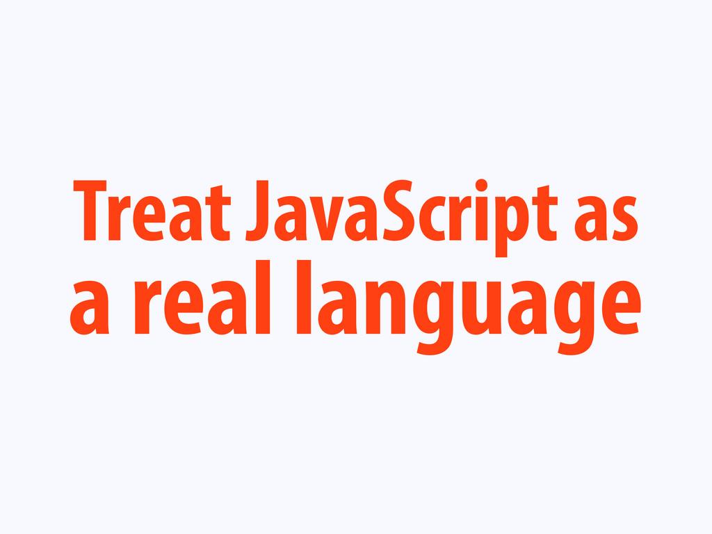 Treat JavaScript as a real language