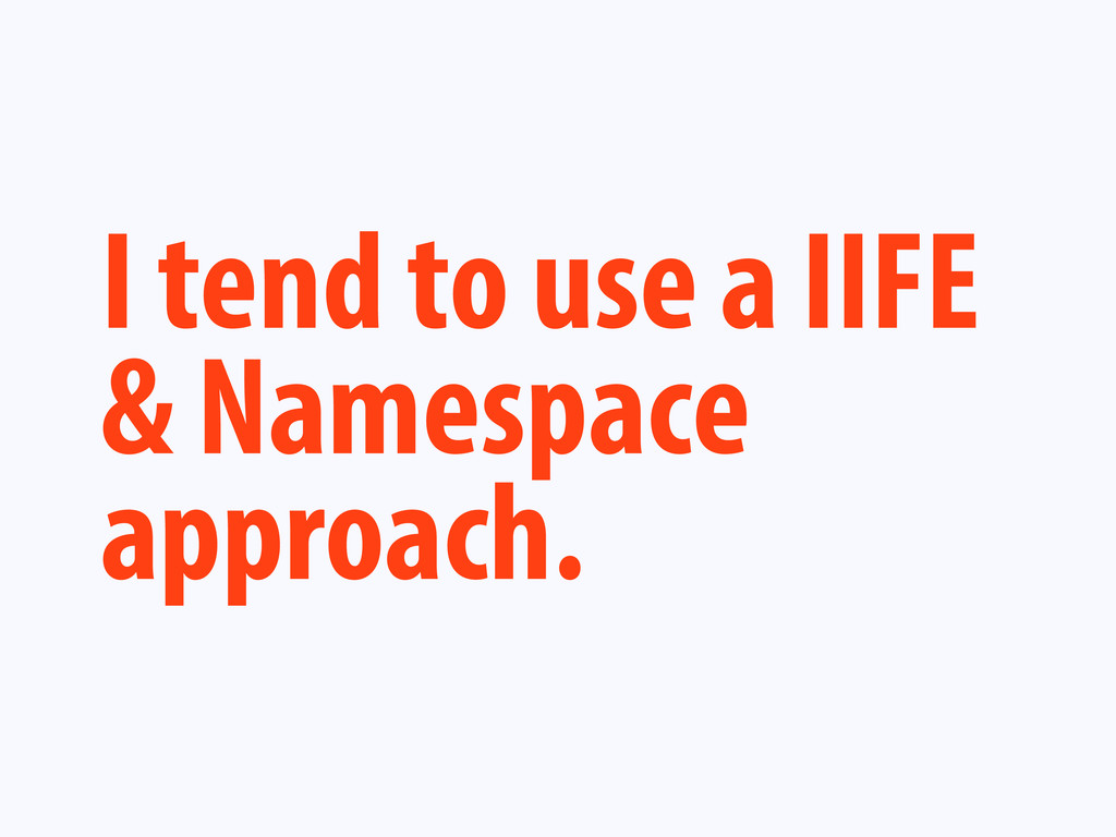 I tend to use a IIFE & Namespace approach.