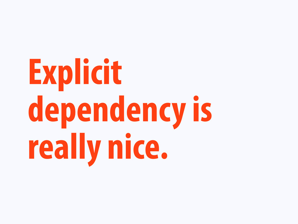 Explicit dependency is really nice.