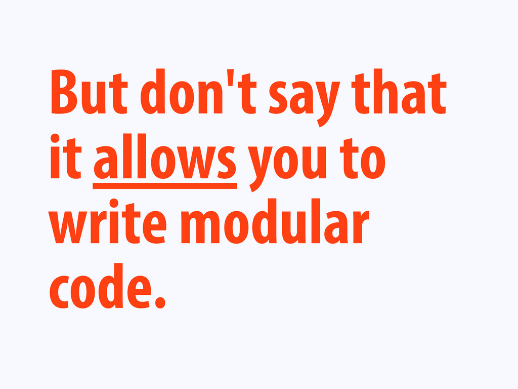 But don't say that it allows you to write modul...