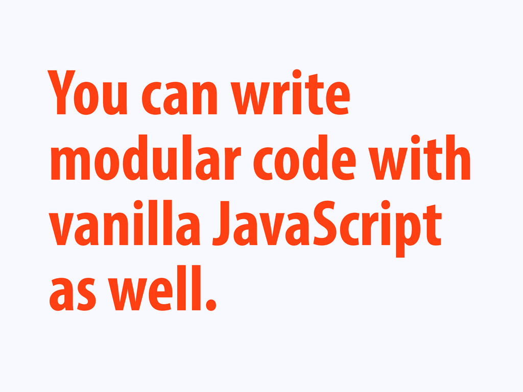 You can write modular code with vanilla JavaScr...