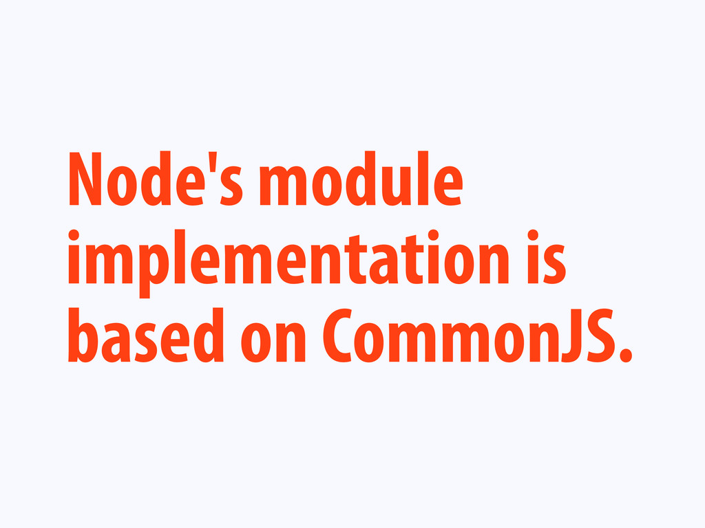 Node's module implementation is based on Common...
