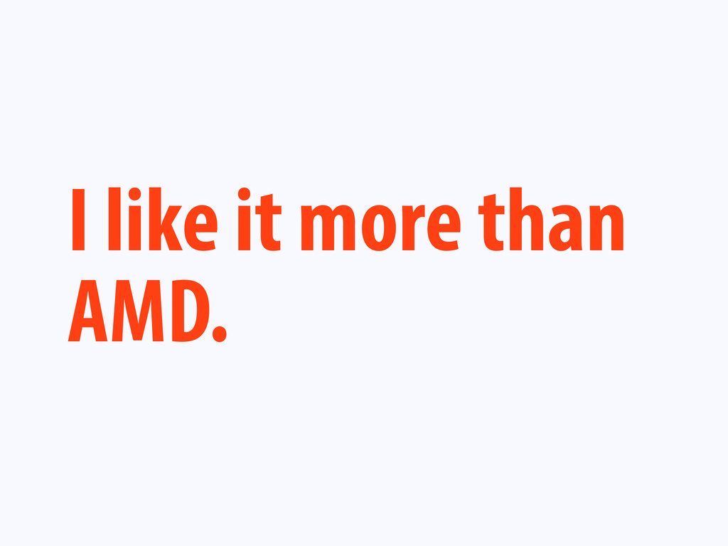I like it more than AMD.