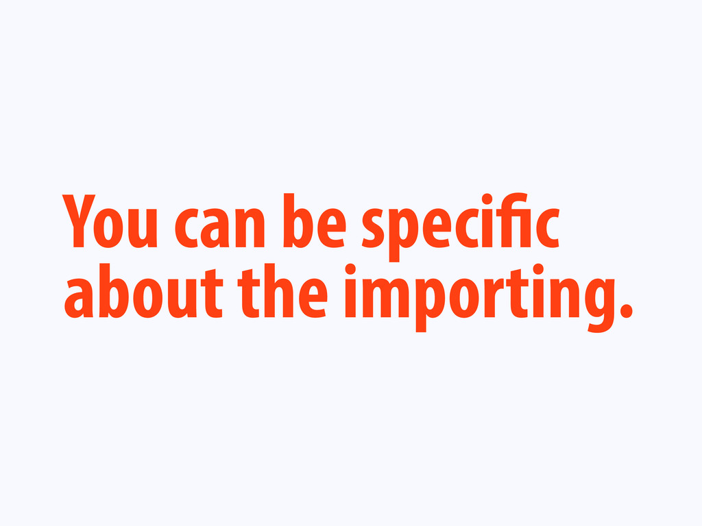 You can be speci c about the importing.