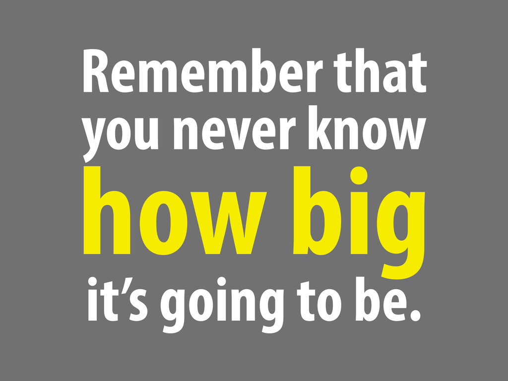 Remember that you never know how big it's going...