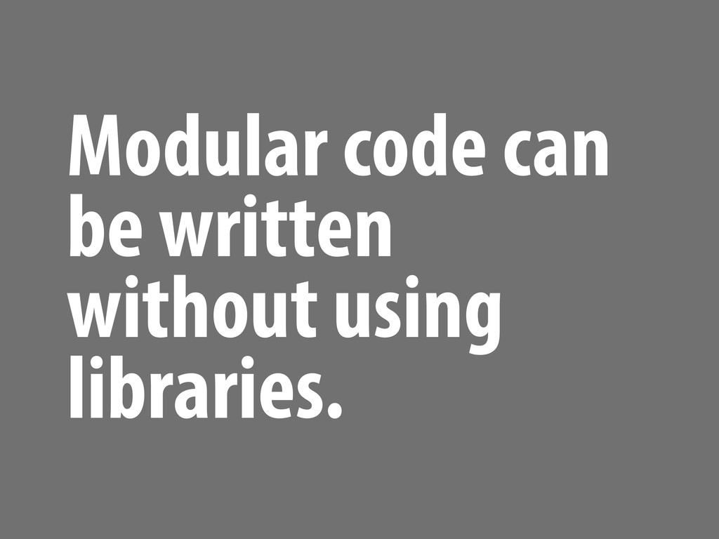 Modular code can be written without using libra...