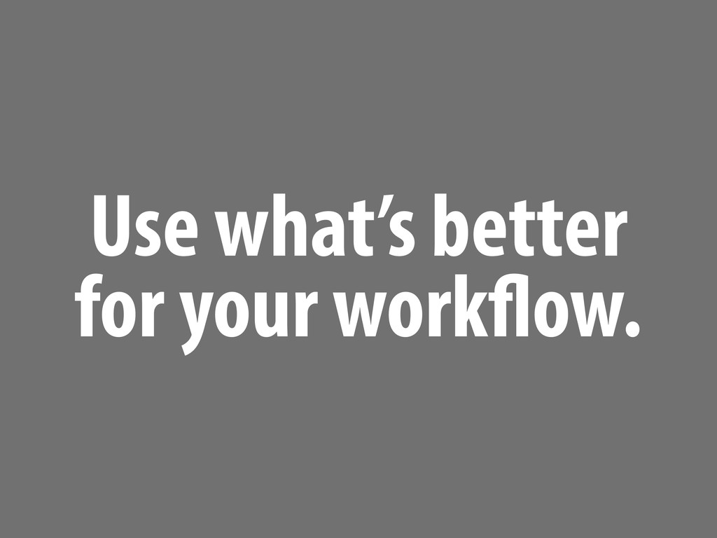 Use what's better for your work ow.