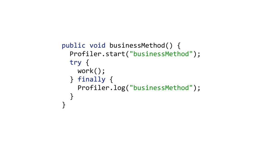public void businessMethod() {   Profiler...