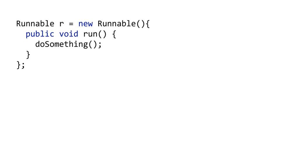 Runnable r = new Runnable(){   public v...
