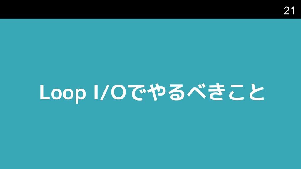 Loop I/Oでやるべきこと 21