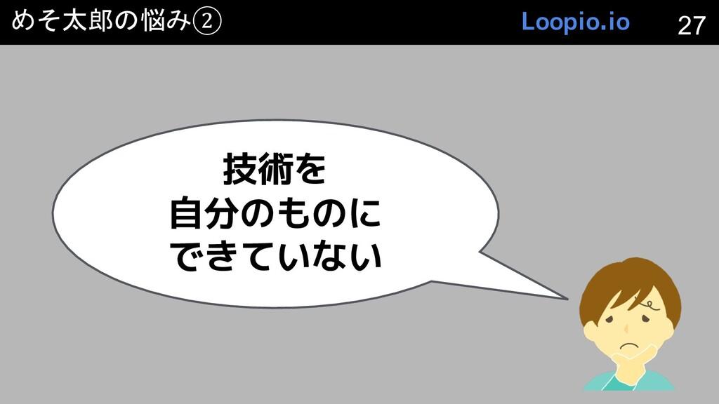 めそ太郎の悩み② 技術を 自分のものに できていない 27 Loopio.io