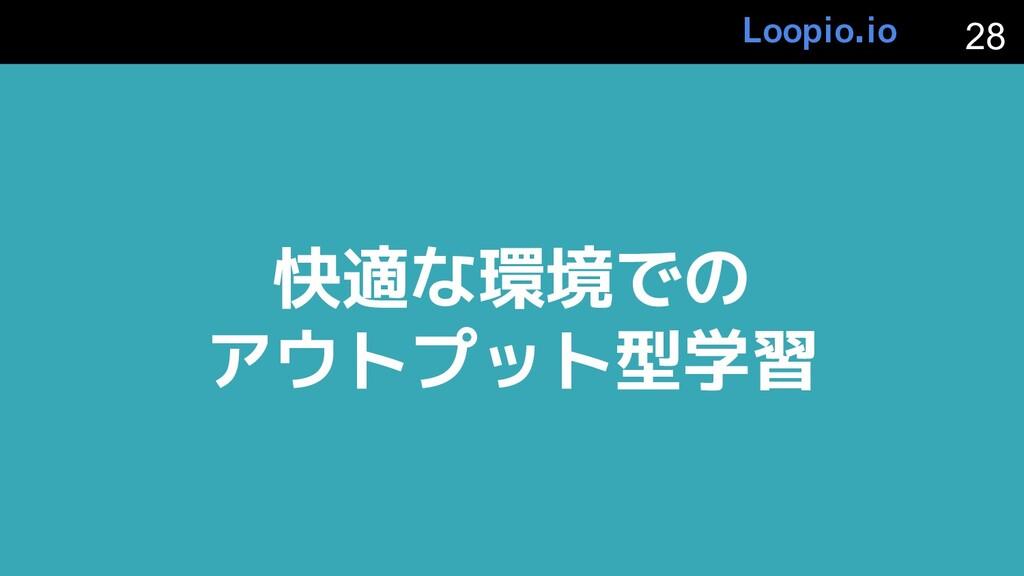 快適な環境での アウトプット型学習 28 Loopio.io