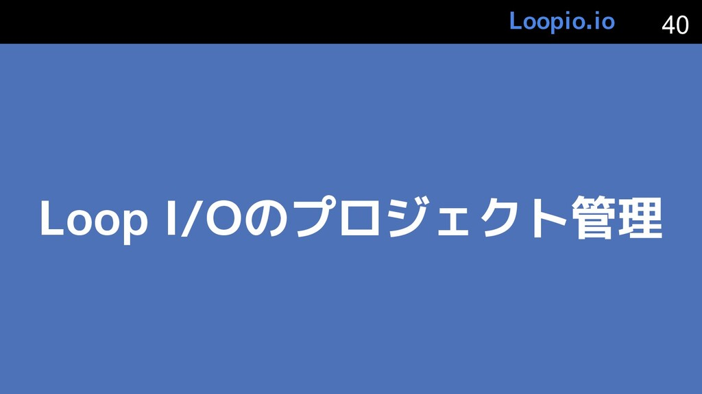 Loop I/Oのプロジェクト管理 40 Loopio.io